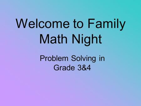 Welcome to Family Math Night Problem Solving in Grade 3&4.