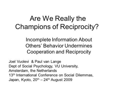 Are We Really the Champions of Reciprocity? Incomplete Information About Others' Behavior Undermines Cooperation and Reciprocity Joel Vuolevi & Paul van.
