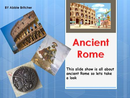 This slide show is all about ancient Rome so lets take a look BY Abbie Britcher.