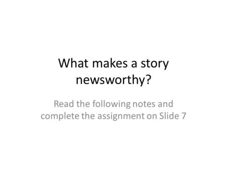 What makes a story newsworthy? Read the following notes and complete the assignment on Slide 7.