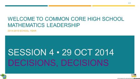 4.1 WELCOME TO COMMON CORE HIGH SCHOOL MATHEMATICS LEADERSHIP 2014-2015 SCHOOL YEAR SESSION 4 29 OCT 2014 DECISIONS, DECISIONS.