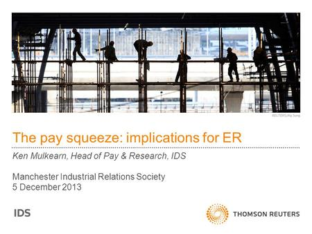 The pay squeeze: implications for ER Ken Mulkearn, Head of Pay & Research, IDS Manchester Industrial Relations Society 5 December 2013.