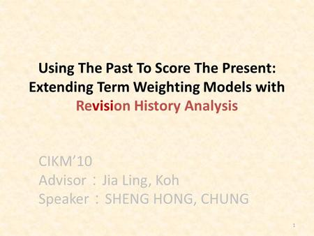 1 Using The Past To Score The Present: Extending Term Weighting Models with Revision History Analysis CIKM'10 Advisor : Jia Ling, Koh Speaker : SHENG HONG,