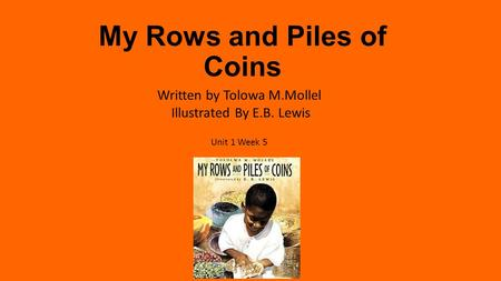 My Rows and Piles of Coins Written by Tolowa M.Mollel Illustrated By E.B. Lewis Unit 1 Week 5.