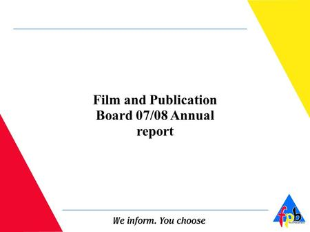 Film and Publication Board 07/08 Annual report. LEGISLATIVE MANDATE The Film and Publication Board (FPB) is a legal entity established in accordance with.