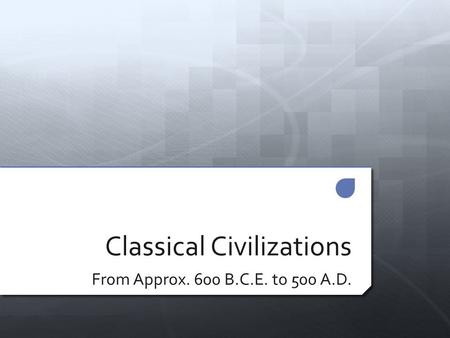 Classical Civilizations From Approx. 600 B.C.E. to 500 A.D.