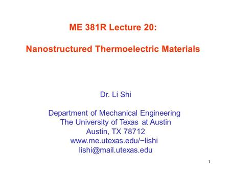 1 ME 381R Lecture 20: Nanostructured Thermoelectric Materials Dr. Li Shi Department of Mechanical Engineering The University of Texas at Austin Austin,