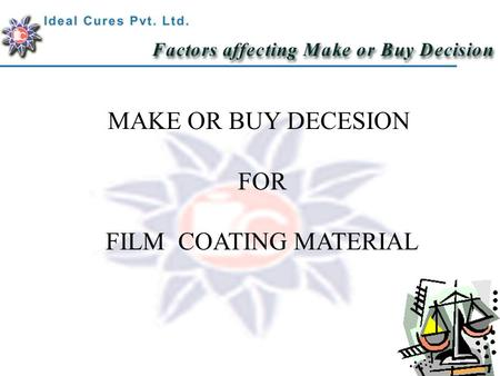 MAKE OR BUY DECESION FOR FILM COATING MATERIAL 1. Consistency In ColourIn Colour a.Advanced colour matching system. Once a shade is produced It is stored.