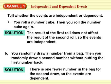EXAMPLE 1 Independent and Dependent Events Tell whether the events are independent or dependent. SOLUTION You randomly draw a number from a bag. Then you.