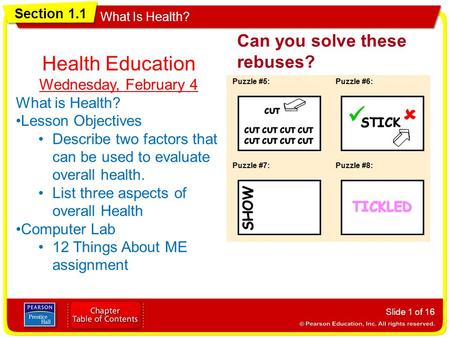 Section 1.1 What Is Health? Can you solve these rebuses? Slide 1 of 16 Health Education Wednesday, February 4 What is Health? Lesson Objectives Describe.