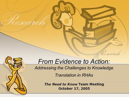 From Evidence to Action: Addressing the Challenges to Knowledge Translation in RHAs The Need to Know Team Meeting October 17, 2005.