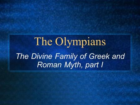 The Olympians The Divine Family of Greek and Roman Myth, part I.