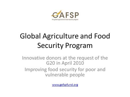 Global Agriculture and Food Security Program Innovative donors at the request of the G20 in April 2010 Improving food security for poor and vulnerable.