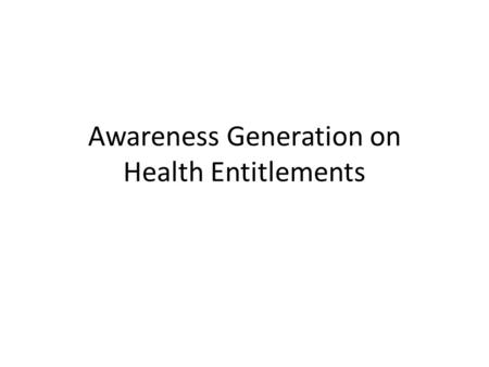 Awareness Generation on Health Entitlements. Outline 1.A process overview 2.Experiences from Phase 1 3.Potential plan for awareness generation 4.Film.