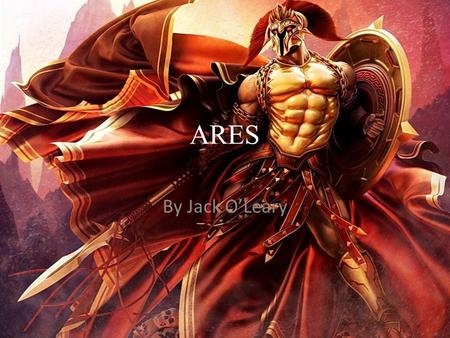 ARES By Jack O'Leary. Ares - God of War Ares is the Greek god of War He is the son of Zeus and Hera.