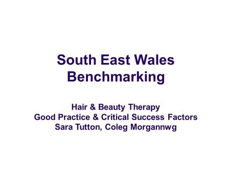 South East Wales Benchmarking Hair & Beauty Therapy Good Practice & Critical Success Factors Sara Tutton, Coleg Morgannwg.