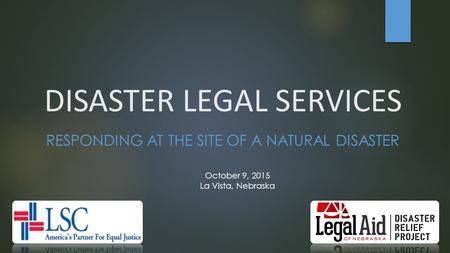 DISASTER LEGAL SERVICES RESPONDING AT THE SITE OF A NATURAL DISASTER October 9, 2015 La Vista, Nebraska.