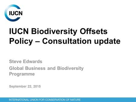 IUCN Biodiversity Offsets Policy – Consultation update Steve Edwards Global Business and Biodiversity Programme September 22, 2015.