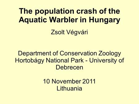 The population crash of the Aquatic Warbler in Hungary Zsolt Végvári Department of Conservation Zoology Hortobágy National Park - University of Debrecen.