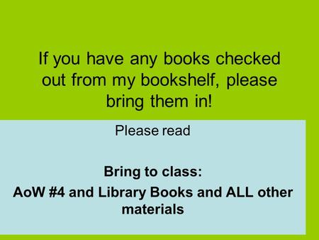 If you have any books checked out from my bookshelf, please bring them in! Please read Bring to class: AoW #4 and Library Books and ALL other materials.