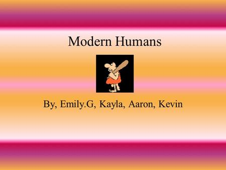 Modern Humans By, Emily.G, Kayla, Aaron, Kevin Dates and Places The modern humans lived about 10,000 years ago. They lived in the middle eastern part.