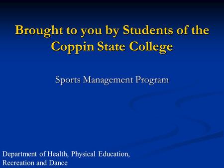 Brought to you by Students of the Coppin State College Sports Management Program Department of Health, Physical Education, Recreation and Dance.
