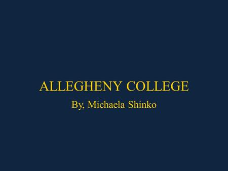 ALLEGHENY COLLEGE By, Michaela Shinko. Requirements QPA/GPA – Not listed SAT Score requirements – The acceptance of Allegheny students is not based on.