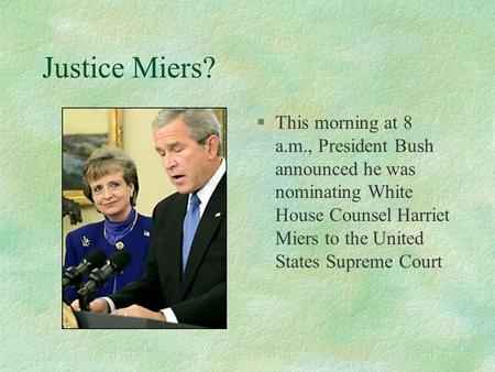 Justice Miers? §This morning at 8 a.m., President Bush announced he was nominating White House Counsel Harriet Miers to the United States Supreme Court.