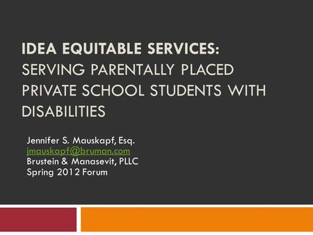 IDEA EQUITABLE SERVICES: SERVING PARENTALLY PLACED PRIVATE SCHOOL STUDENTS WITH DISABILITIES Jennifer S. Mauskapf, Esq. Brustein &