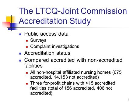 1 The LTCQ-Joint Commission Accreditation Study Public access data Surveys Complaint investigations Accreditation status Compared accredited with non-accredited.