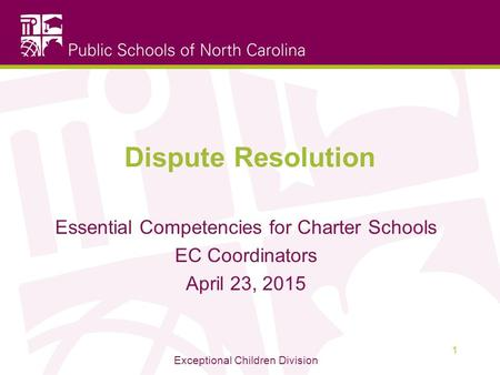 Dispute Resolution Essential Competencies for Charter Schools EC Coordinators April 23, 2015 Exceptional Children Division 1.