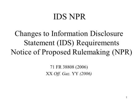 1 IDS NPR Changes to Information Disclosure Statement (IDS) Requirements Notice of Proposed Rulemaking (NPR) 71 FR 38808 (2006) XX Off. Gaz. YY (2006)