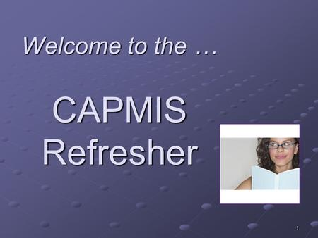 "Welcome to the … CAPMIS Refresher 1. Name Agency, unit, and primary job function or title, time ""on the job"" One thing you find helpful about CAPMIS Introductions."