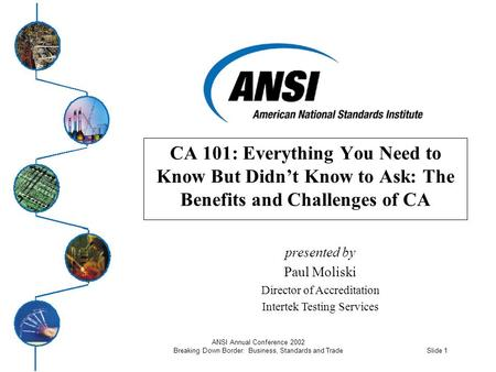 Slide 1 ANSI Annual Conference 2002 Breaking Down Border: Business, Standards and Trade CA 101: Everything You Need to Know But Didn't Know to Ask: The.