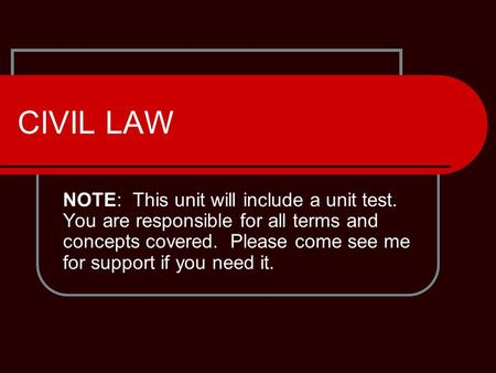 CIVIL LAW NOTE: This unit will include a unit test. You are responsible for all terms and concepts covered. Please come see me for support if you need.