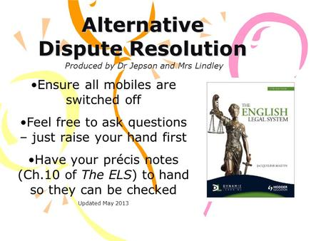 Alternative Dispute Resolution Ensure all mobiles are switched off Feel free to ask questions – just raise your hand first Have your précis notes (Ch.10.