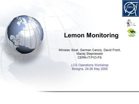 Lemon Monitoring Miroslav Siket, German Cancio, David Front, Maciej Stepniewski CERN-IT/FIO-FS LCG Operations Workshop Bologna, 24-26 May 2005.