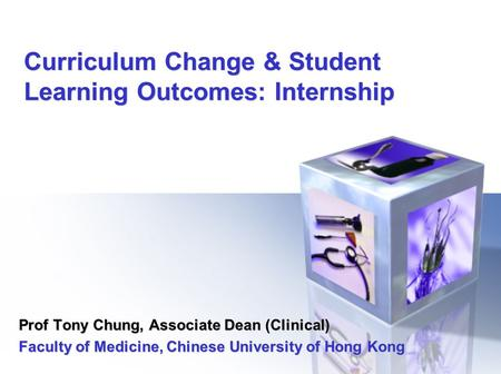 Curriculum Change & Student Learning Outcomes: Internship Prof Tony Chung, Associate Dean (Clinical) Faculty of Medicine, Chinese University of Hong Kong.