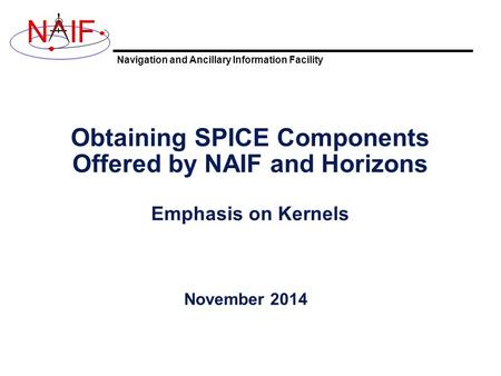 Navigation and Ancillary Information Facility NIF Obtaining SPICE Components Offered by NAIF and Horizons Emphasis on Kernels November 2014.