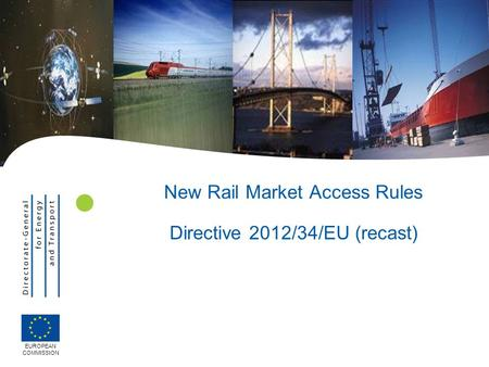New Rail Market Access Rules Directive 2012/34/EU (recast) EUROPEAN COMMISSION.