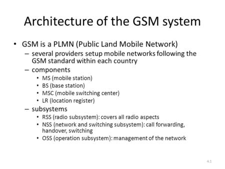 4.1 Architecture of the GSM system GSM is a PLMN (Public Land Mobile Network) – several providers setup mobile networks following the GSM standard within.