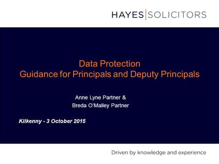 Data Protection Guidance for Principals and Deputy Principals Anne Lyne Partner & Breda O'Malley Partner Kilkenny - 3 October 2015.