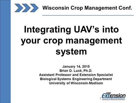 1 Wisconsin Crop Management Conf. 1 Integrating UAV's into your crop management system January 14, 2015 Brian D. Luck, Ph.D. Assistant Professor and Extension.