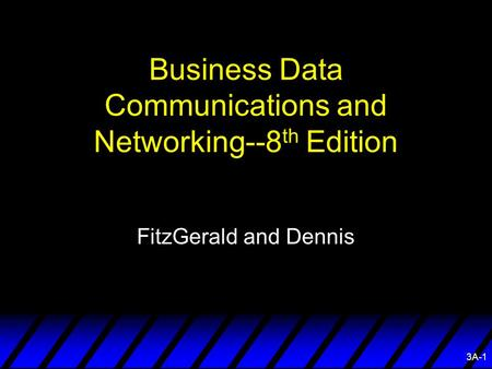 3A-1 Business Data <strong>Communications</strong> and Networking--8 th Edition FitzGerald and Dennis.