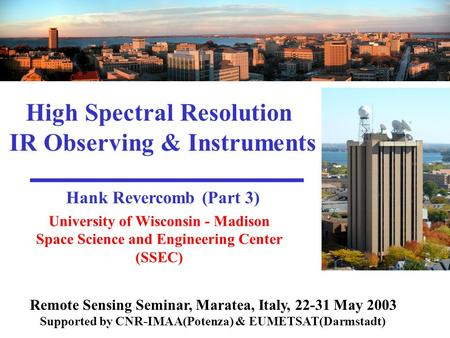 University of Wisconsin - Madison Space Science and Engineering Center (SSEC) High Spectral Resolution IR Observing & Instruments Hank Revercomb (Part.