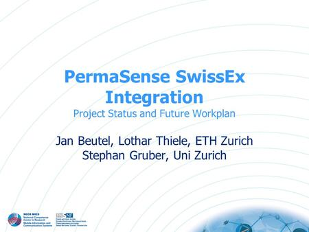 PermaSense SwissEx Integration Project Status and Future Workplan Jan Beutel, Lothar Thiele, ETH Zurich Stephan Gruber, Uni Zurich.