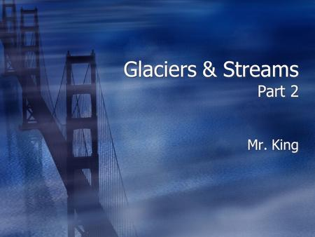 Glaciers & Streams Part 2 Mr. King. How Glaciers Move Mountain Side.