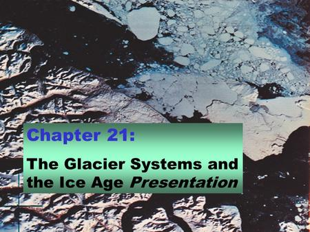 Chapter 21: The Glacier Systems and the Ice Age Presentation.
