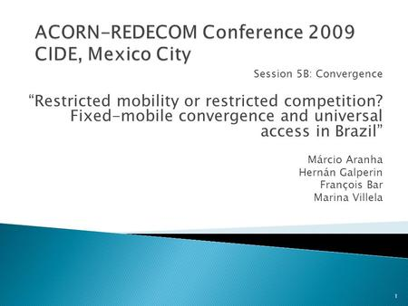 "Session 5B: Convergence ""Restricted mobility or restricted competition? Fixed-mobile convergence and universal access in Brazil"" Márcio Aranha Hernán Galperin."