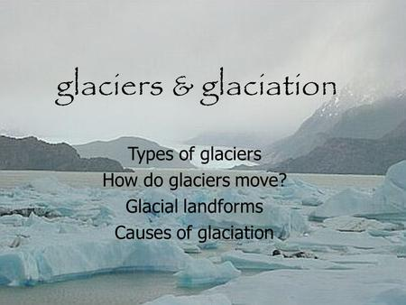 Glaciers & glaciation Types of glaciers How do glaciers move? Glacial landforms Causes of glaciation.